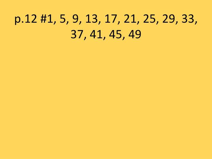 p.12 #1, 5, 9, 13, 17, 21, 25, 29, 33, 37, 41, 45, 49