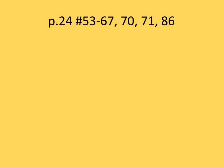 p.24 #53-67, 70, 71, 86