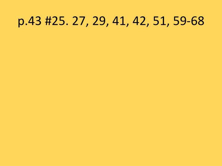 p.43 #25. 27, 29, 41, 42, 51, 59-68
