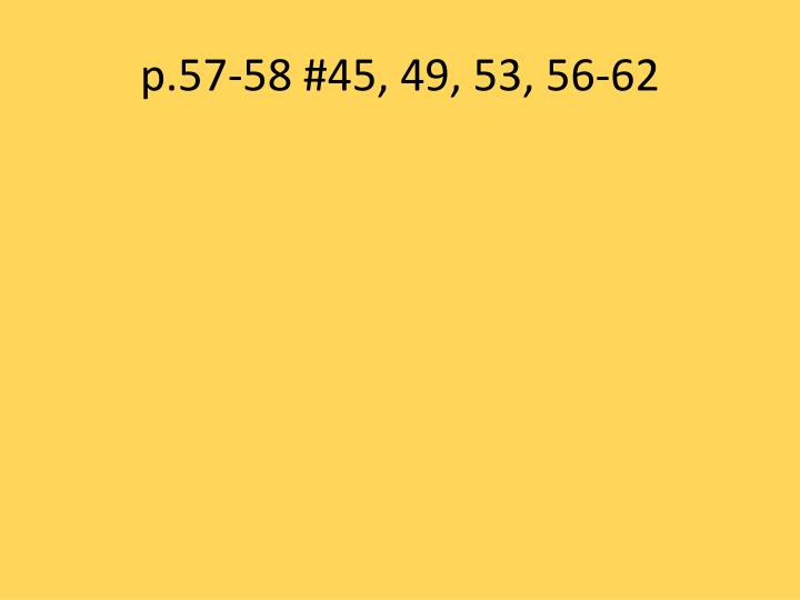 p.57-58 #45, 49, 53, 56-62