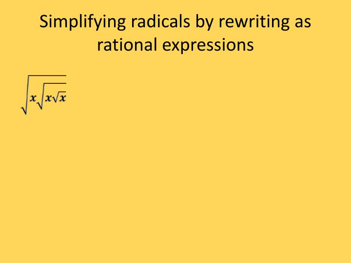 Simplifying radicals by rewriting as rational expressions