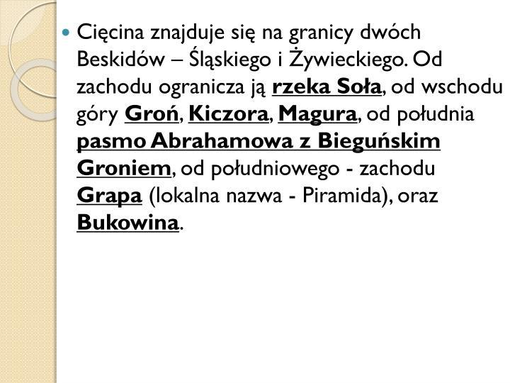 Cięcina znajduje się na granicy dwóch Beskidów – Śląskiego i Żywieckiego. Od zachodu ogranicza ją