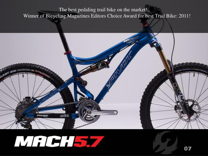 The best pedaling trail bike on the market!                                                                Winner of Bicycling Magazines Editors Choice Award for best Trail Bike: 2011!