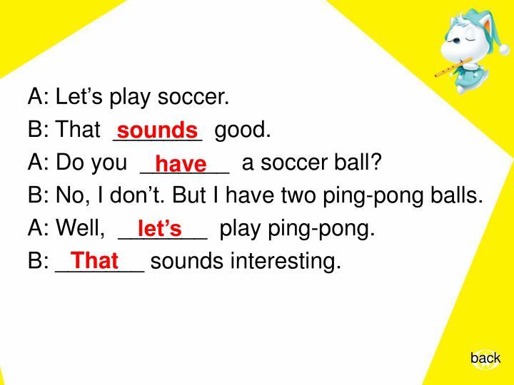 A:Let'splaysoccer.