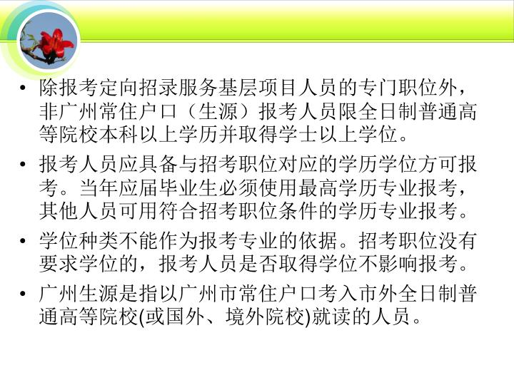 除报考定向招录服务基层项目人员的专门职位外,非广州常住户口(生源)报考人员限全日制普通高等院校本科以上学历并取得学士以上学位。