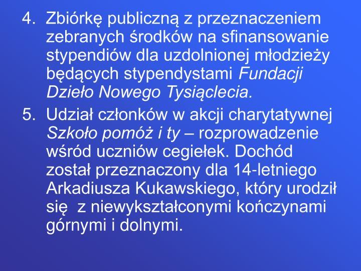 4.  Zbiórkę publiczną z przeznaczeniem zebranych środków na sfinansowanie stypendiów dla uzdolnionej młodzieży będących stypendystami