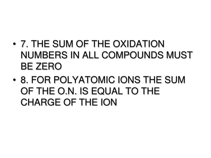 7. THE SUM OF THE OXIDATION NUMBERS IN ALL COMPOUNDS MUST BE ZERO