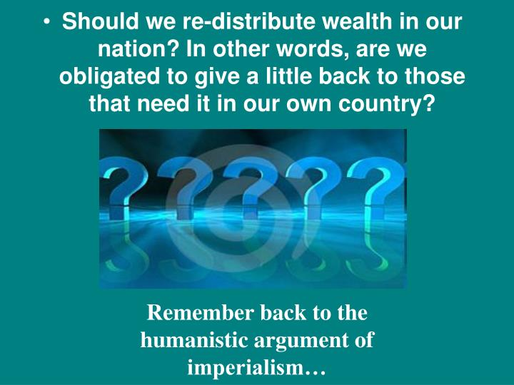 Should we re-distribute wealth in our nation? In other words, are we obligated to give a little back to those that need it in our own country?