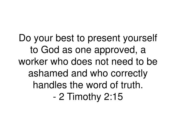 Do your best to present yourself to God as one approved, a worker who does not need to be ashamed and who correctly handles the word of truth.