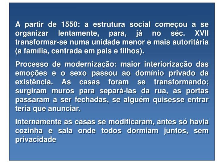 A partir de 1550: a estrutura social começou a se organizar lentamente, para, já no séc. XVII transformar-se numa unidade menor e mais autoritária (a família, centrada em pais e filhos).