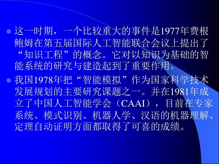 """这一时期,一个比较重大的事件是1977年费根鲍姆在第五届国际人工智能联合会议上提出了""""知识工程""""的概念。它对以知识为基础的智能系统的研究与建造起到了重要作用。"""