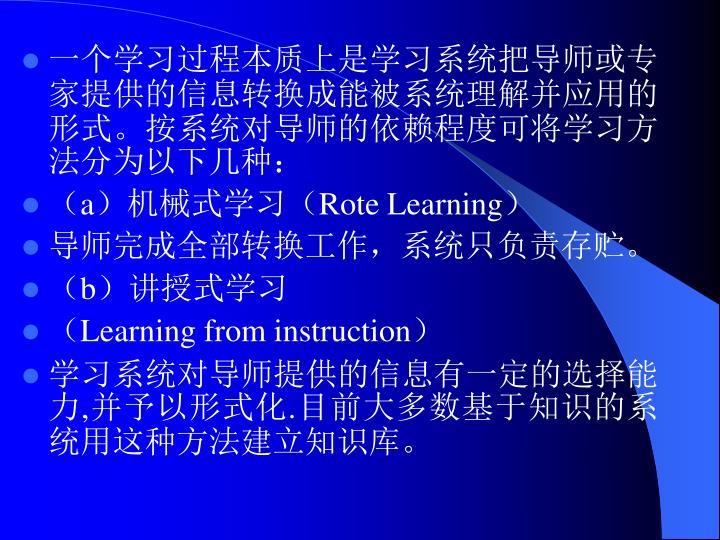 一个学习过程本质上是学习系统把导师或专家提供的信息转换成能被系统理解并应用的形式。按系统对导师的依赖程度可将学习方法分为以下几种: