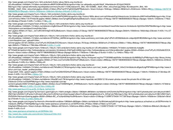 http://www.google.com/imgres?um=1&hl=en&client=firefox-a&sa=N&rls=org.mozilla:en-US:official&biw=1440&bih=741&tbm=isch&tbnid=d9f0POt29KedOM:&imgrefurl=http://en.wikipedia.org/wiki/Adolf_Hitler&docid=3OUjskIOK6GX-M&imgurl=http://upload.wikimedia.org/wikipedia/commons/thumb/1/10/Bundesarchiv_Bild_183-S33882,_Adolf_Hitler_retouched.jpg/200px-Bundesarchiv_Bild_183-S33882,_Adolf_Hitler_retouched.jpg&w=200&h=316&ei=ZRreTseVF4Tg0QGAtpWPBw&zoom=1&iact=hc&vpx=194&vpy=169&dur=983&hovh=252&hovw=160&tx=59