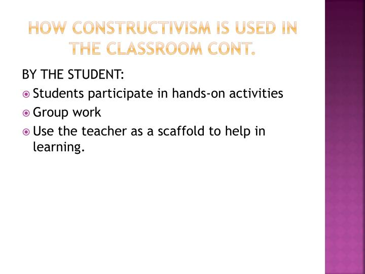 How constructivism is used in the classroom cont.