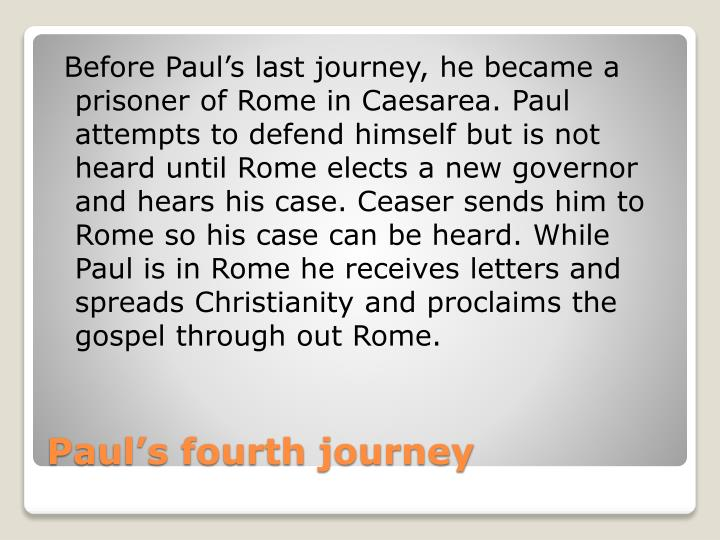 Before Paul's last journey, he became a prisoner of Rome in Caesarea. Paul attempts to defend himself