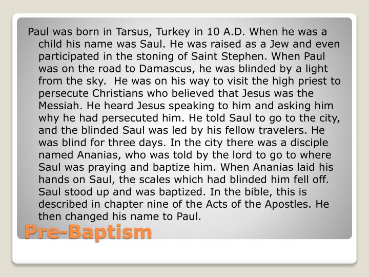 Paul was born in Tarsus, Turkey in 10 A.D. When he was a child his name was Saul. He was raised as a Jew and even participated in the stoning of Saint Stephen.