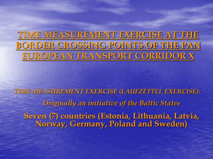 TIME MEASUREMENT EXERCISE AT THE BORDER CROSSING POINTS OF THE PAN EUROPEAN TRANSPORT CORRIDOR X