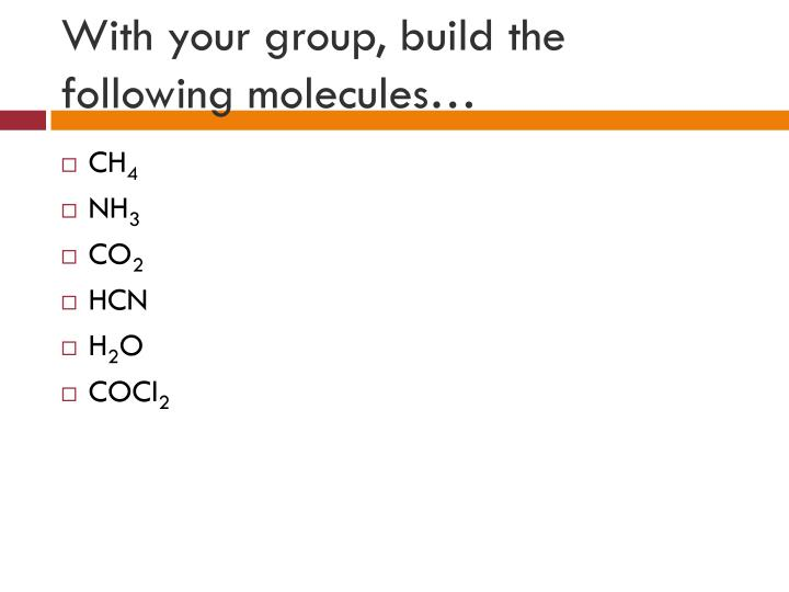 With your group, build the following molecules…