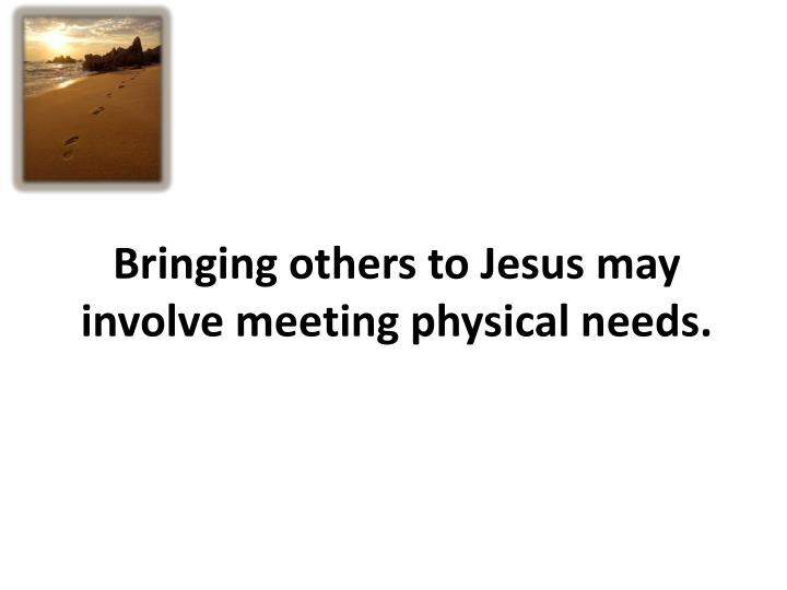 Bringing others to Jesus may involve meeting physical needs.