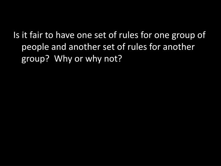 Is it fair to have one set of rules for one group of people and another set of rules for another group?  Why or why not?