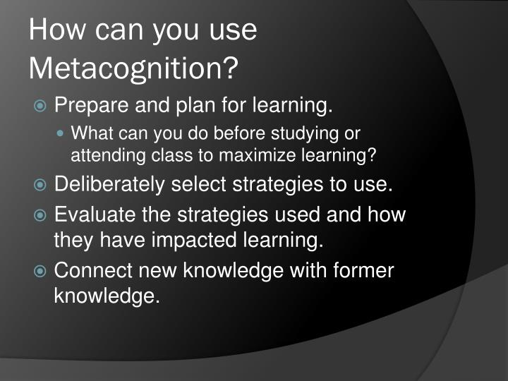 How can you use Metacognition?