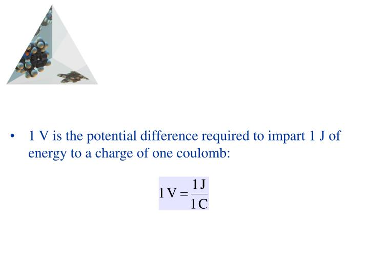 1 V is the potential difference required to impart 1 J of energy to a charge of one coulomb: