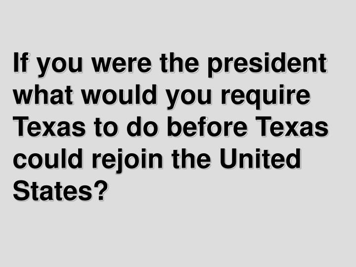 If you were the president what would you require Texas to do before Texas could rejoin the United St...