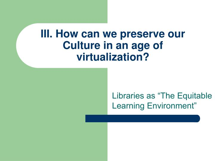 III. How can we preserve our Culture in an age of virtualization?