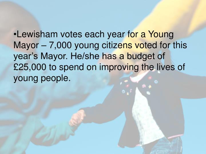 Lewisham votes each year for a Young Mayor – 7,000 young citizens voted for this year's Mayor. He/she has a budget of £25,000 to spend on improving the lives of young people.