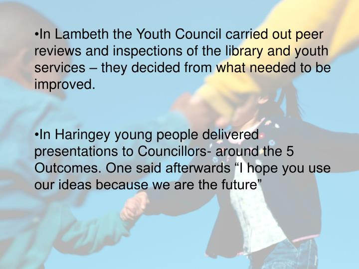 In Lambeth the Youth Council carried out peer reviews and inspections of the library and youth services – they decided from what needed to be improved.