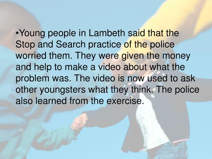 Young people in Lambeth said that the Stop and Search practice of the police worried them. They were given the money and help to make a video about what the problem was. The video is now used to ask other youngsters what they think. The police also learned from the exercise.