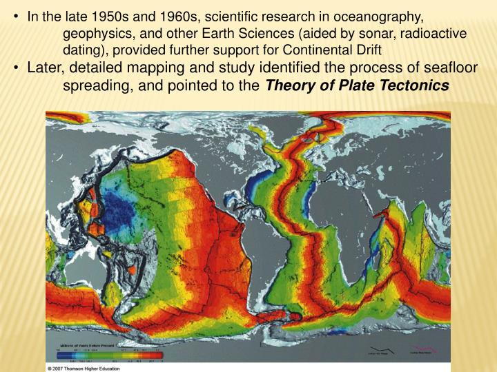 In the late 1950s and 1960s, scientific research in oceanography,    geophysics, and other Earth Sciences (aided by sonar, radioactive dating), provided further support for Continental Drift