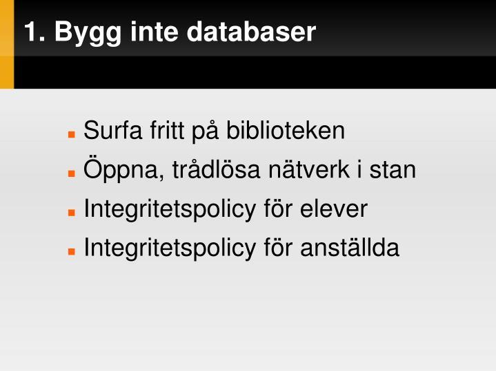 1. Bygg inte databaser
