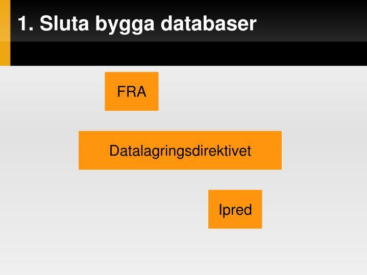 1. Sluta bygga databaser