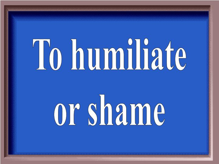 To humiliate