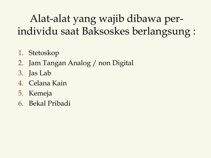 Alat-alat yang wajib dibawa per-individu saat Baksoskes berlangsung :