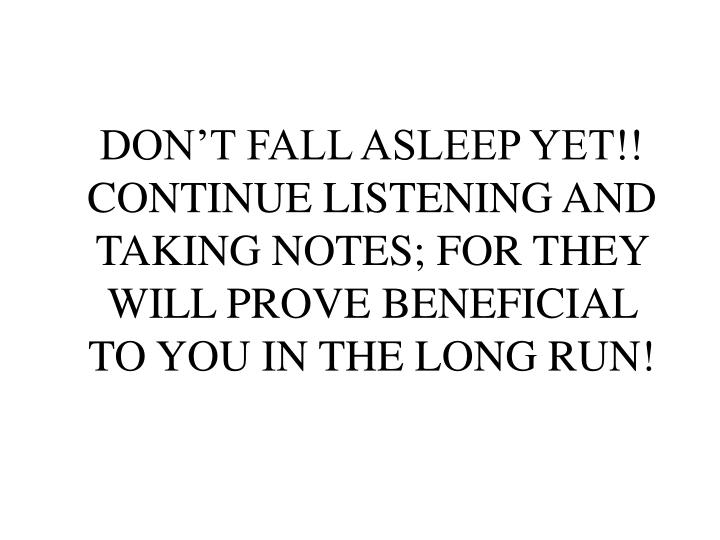 DON'T FALL ASLEEP YET!! CONTINUE LISTENING AND TAKING NOTES; FOR THEY WILL PROVE BENEFICIAL TO YOU IN THE LONG RUN!