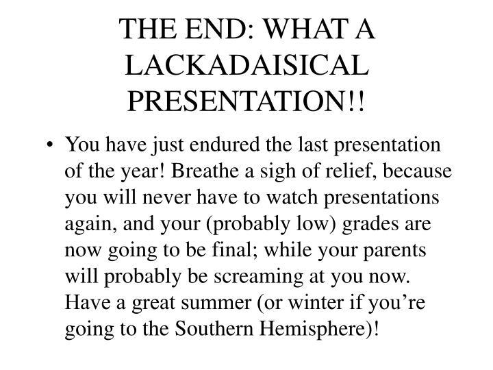 THE END: WHAT A LACKADAISICAL PRESENTATION!!