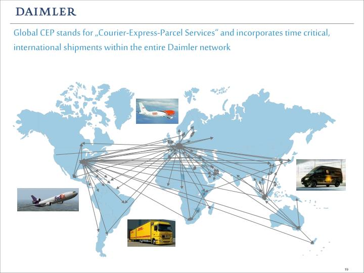 "Global CEP stands for ""Courier-Express-Parcel Services"" and incorporates time critical, international shipments within the entire Daimler network"
