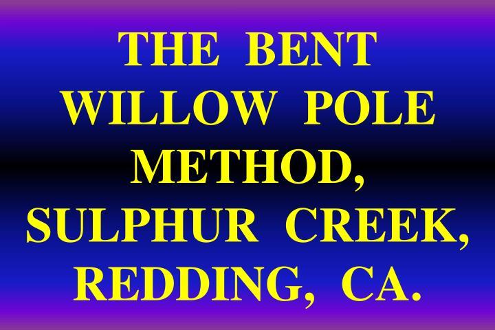 THE  BENT  WILLOW  POLE  METHOD,  SULPHUR  CREEK,  REDDING,  CA.