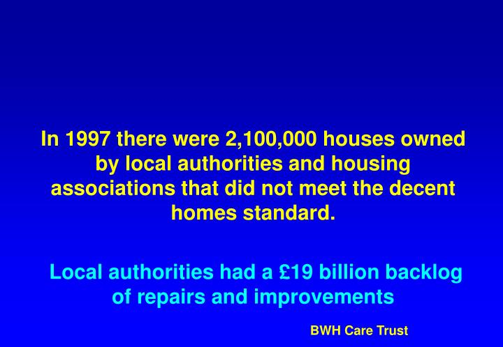 In 1997 there were 2,100,000 houses owned by local authorities and housing associations that did not meet the decent homes standard.