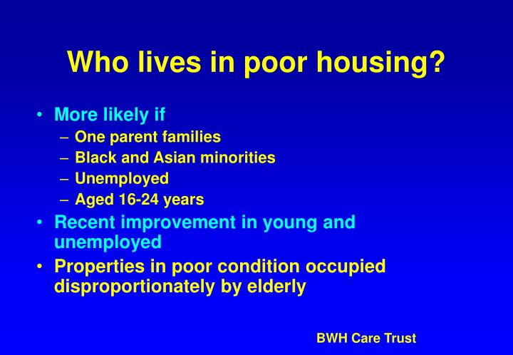 Who lives in poor housing?