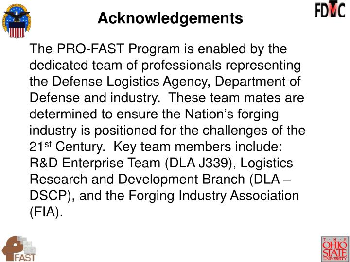 The PRO-FAST Program is enabled by the dedicated team of professionals representing the Defense Logistics Agency, Department of Defense and industry.  These team mates are determined to ensure the Nation's forging industry is positioned for the challenges of the 21