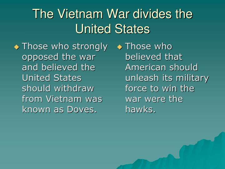 Those who strongly opposed the war and believed the United States should withdraw from Vietnam was known as Doves.