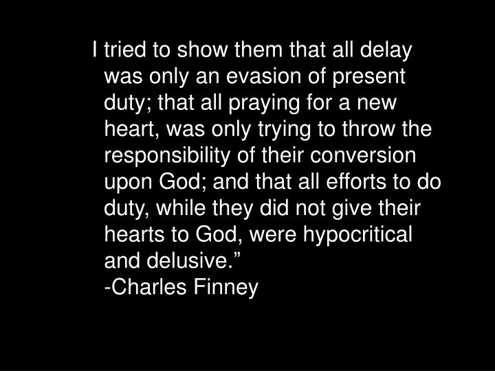 I tried to show them that all delay was only an evasion of present duty; that all praying for a new heart, was only trying to throw the responsibility of their conversion upon God; and that all efforts to do duty, while they did not give their hearts to God, were hypocritical and delusive.