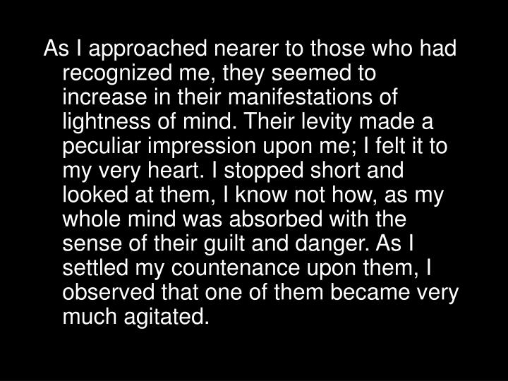 As I approached nearer to those who had recognized me, they seemed to increase in their manifestations of lightness of mind. Their levity made a peculiar impression upon me; I felt it to my very heart. I stopped short and looked at them, I know not how, as my whole mind was absorbed with the sense of their guilt and danger. As I settled my countenance upon them, I observed that one of them became very much agitated.