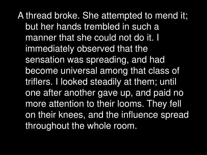 A thread broke. She attempted to mend it; but her hands trembled in such a manner that she could not do it. I immediately observed that the sensation was spreading, and had become universal among that class of triflers. I looked steadily at them; until one after another gave up, and paid no more attention to their looms. They fell on their knees, and the influence spread throughout the whole room.