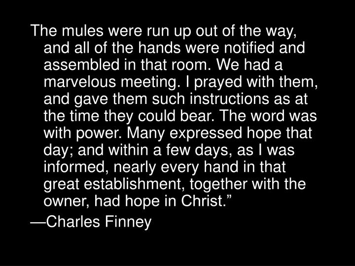 The mules were run up out of the way, and all of the hands were notified and assembled in that room. We had a marvelous meeting. I prayed with them, and gave them such instructions as at the time they could bear. The word was with power. Many expressed hope that day; and within a few days, as I was informed, nearly every hand in that great establishment, together with the owner, had hope in Christ.""