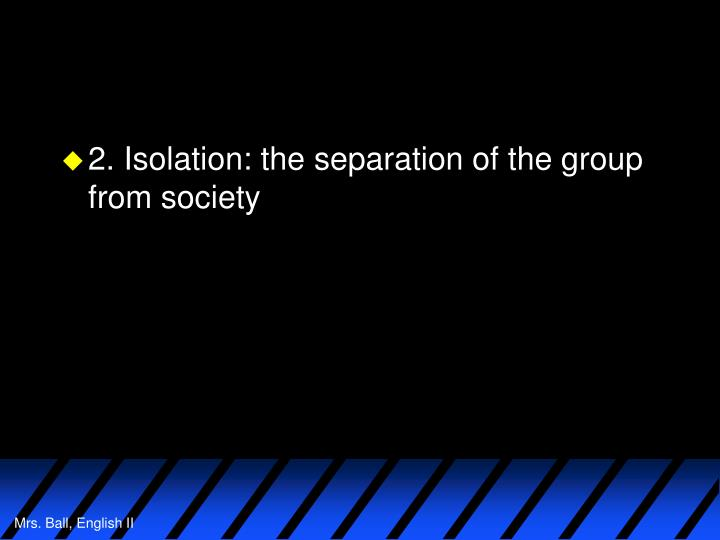2. Isolation: the separation of the group from society
