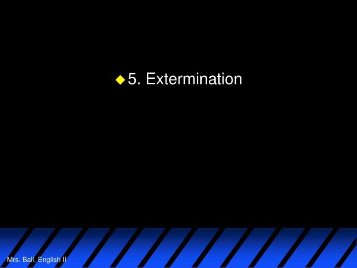 5. Extermination